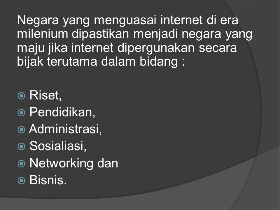Negara yang menguasai internet di era milenium dipastikan menjadi negara yang maju jika internet dipergunakan secara bijak terutama dalam bidang :