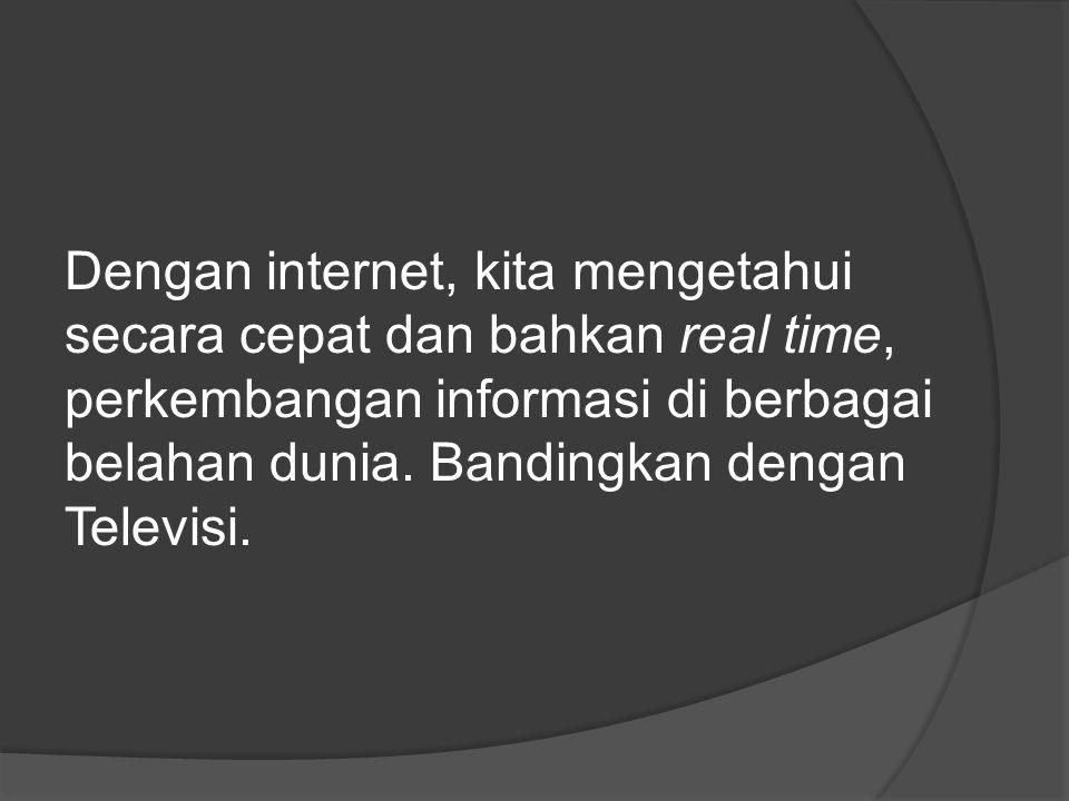Dengan internet, kita mengetahui secara cepat dan bahkan real time, perkembangan informasi di berbagai belahan dunia. Bandingkan dengan Televisi.