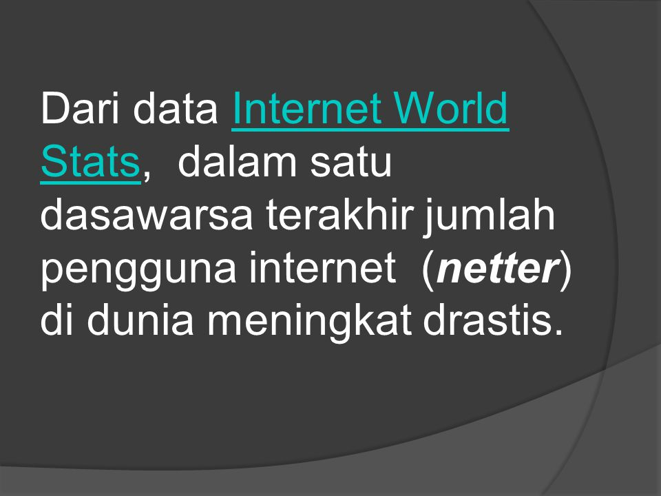 Dari data Internet World Stats, dalam satu dasawarsa terakhir jumlah pengguna internet (netter) di dunia meningkat drastis.