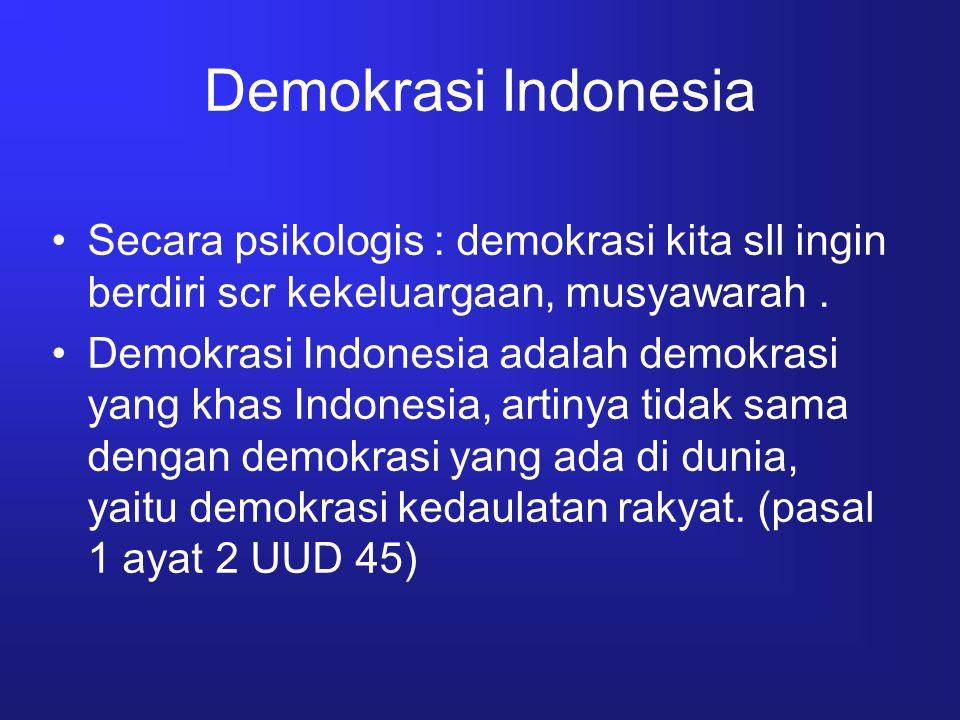 Demokrasi Indonesia Secara psikologis : demokrasi kita sll ingin berdiri scr kekeluargaan, musyawarah .