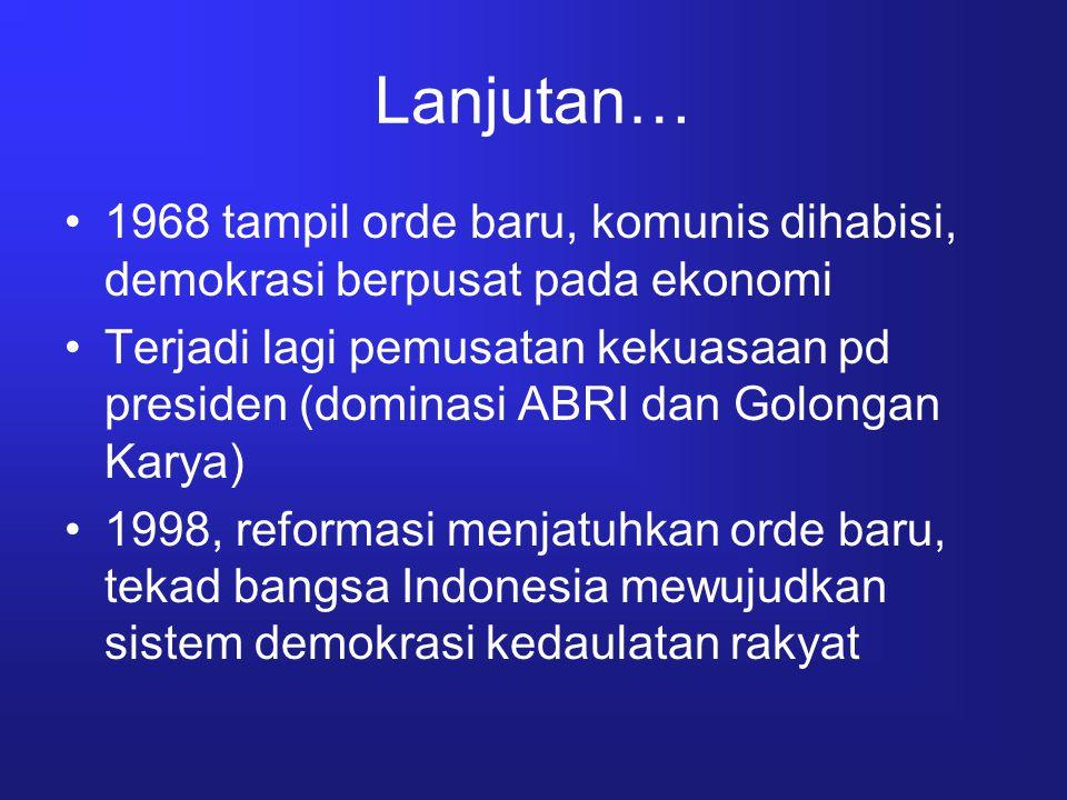 Lanjutan… 1968 tampil orde baru, komunis dihabisi, demokrasi berpusat pada ekonomi.
