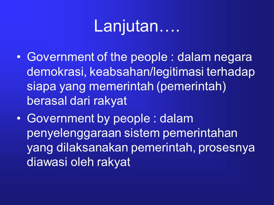 Lanjutan…. Government of the people : dalam negara demokrasi, keabsahan/legitimasi terhadap siapa yang memerintah (pemerintah) berasal dari rakyat.