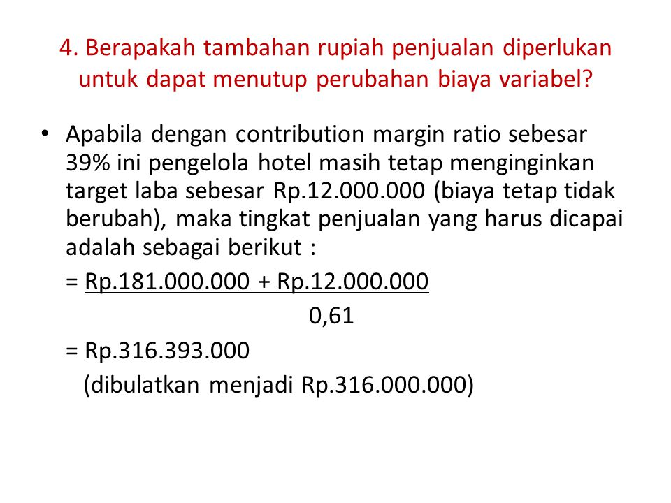 4. Berapakah tambahan rupiah penjualan diperlukan untuk dapat menutup perubahan biaya variabel