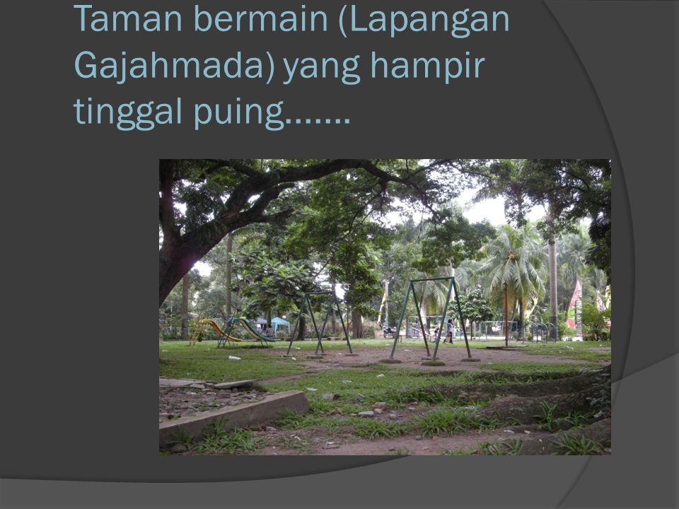 Taman bermain (Lapangan Gajahmada) yang hampir tinggal puing.......