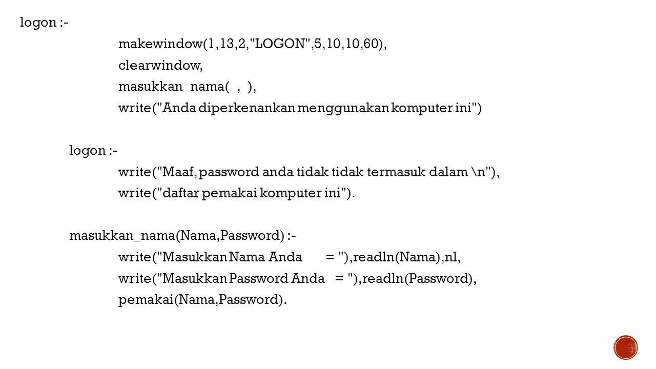 logon :- makewindow(1,13,2, LOGON ,5,10,10,60), clearwindow, masukkan_nama(_,_), write( Anda diperkenankan menggunakan komputer ini ) write( Maaf, password anda tidak tidak termasuk dalam \n ), write( daftar pemakai komputer ini ).