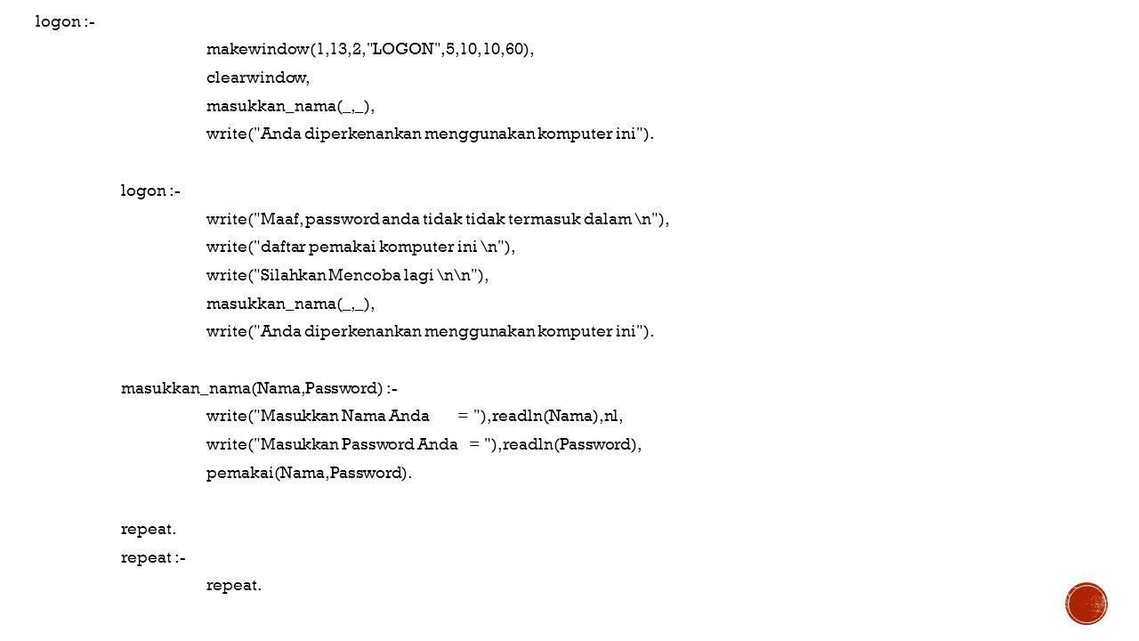 logon :- makewindow(1,13,2, LOGON ,5,10,10,60), clearwindow, masukkan_nama(_,_), write( Anda diperkenankan menggunakan komputer ini ).