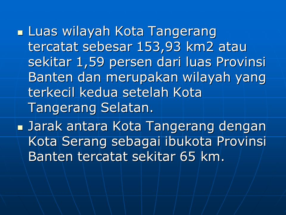 Luas wilayah Kota Tangerang tercatat sebesar 153,93 km2 atau sekitar 1,59 persen dari luas Provinsi Banten dan merupakan wilayah yang terkecil kedua setelah Kota Tangerang Selatan.