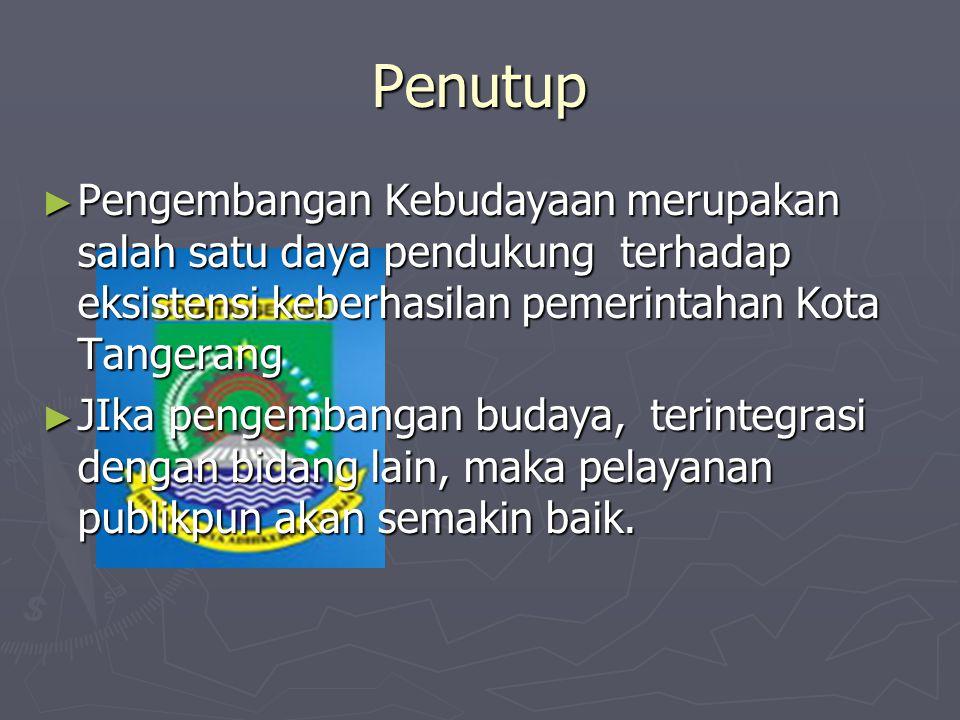 Penutup Pengembangan Kebudayaan merupakan salah satu daya pendukung terhadap eksistensi keberhasilan pemerintahan Kota Tangerang.