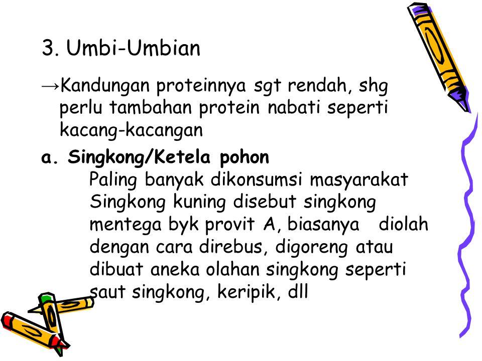 3. Umbi-Umbian →Kandungan proteinnya sgt rendah, shg perlu tambahan protein nabati seperti kacang-kacangan.
