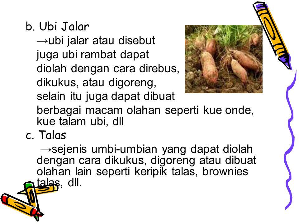 b. Ubi Jalar →ubi jalar atau disebut. juga ubi rambat dapat. diolah dengan cara direbus, dikukus, atau digoreng,