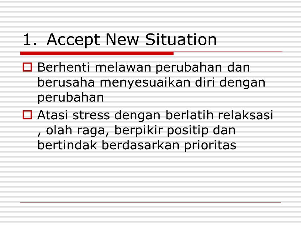 Accept New Situation Berhenti melawan perubahan dan berusaha menyesuaikan diri dengan perubahan.