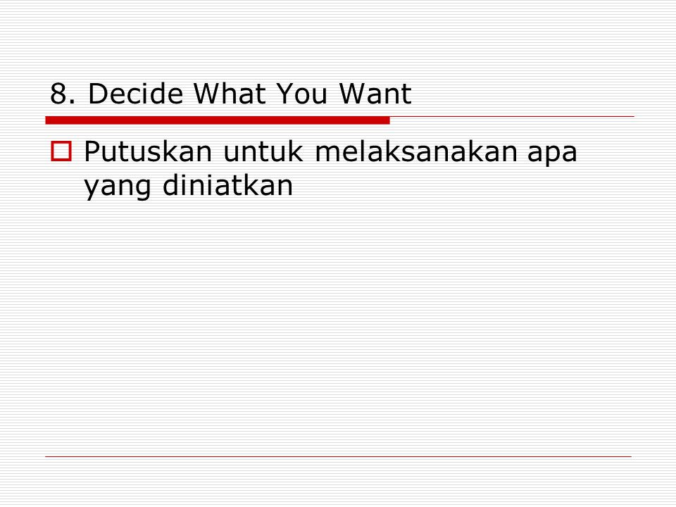 8. Decide What You Want Putuskan untuk melaksanakan apa yang diniatkan