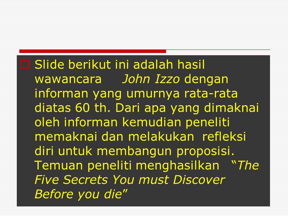 Slide berikut ini adalah hasil wawancara John Izzo dengan informan yang umurnya rata-rata diatas 60 th.