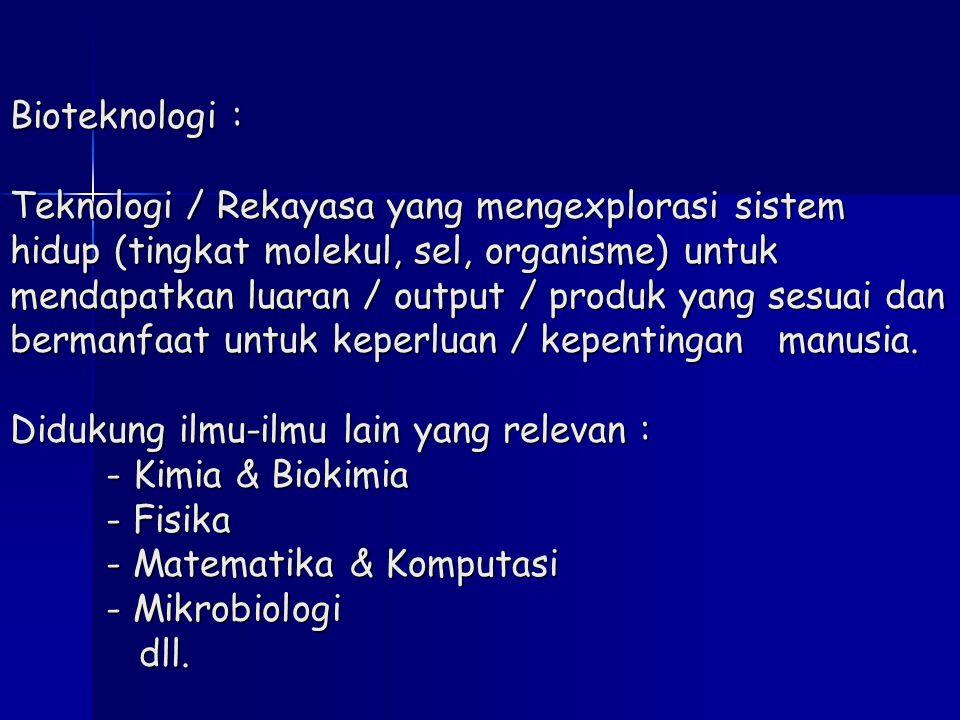 Bioteknologi : Teknologi / Rekayasa yang mengexplorasi sistem hidup (tingkat molekul, sel, organisme) untuk mendapatkan luaran / output / produk yang sesuai dan bermanfaat untuk keperluan / kepentingan manusia.