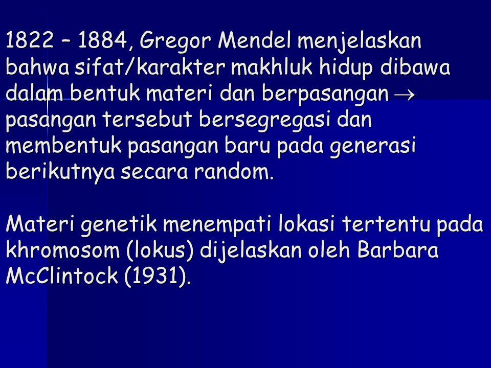 1822 – 1884, Gregor Mendel menjelaskan bahwa sifat/karakter makhluk hidup dibawa dalam bentuk materi dan berpasangan  pasangan tersebut bersegregasi dan membentuk pasangan baru pada generasi berikutnya secara random.
