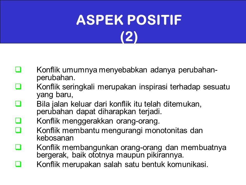 ASPEK POSITIF (2) Konflik umumnya menyebabkan adanya perubahan-perubahan. Konflik seringkali merupakan inspirasi terhadap sesuatu yang baru,