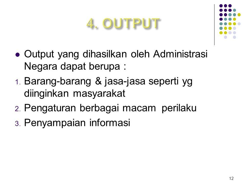 4. OUTPUT Output yang dihasilkan oleh Administrasi Negara dapat berupa : Barang-barang & jasa-jasa seperti yg diinginkan masyarakat.
