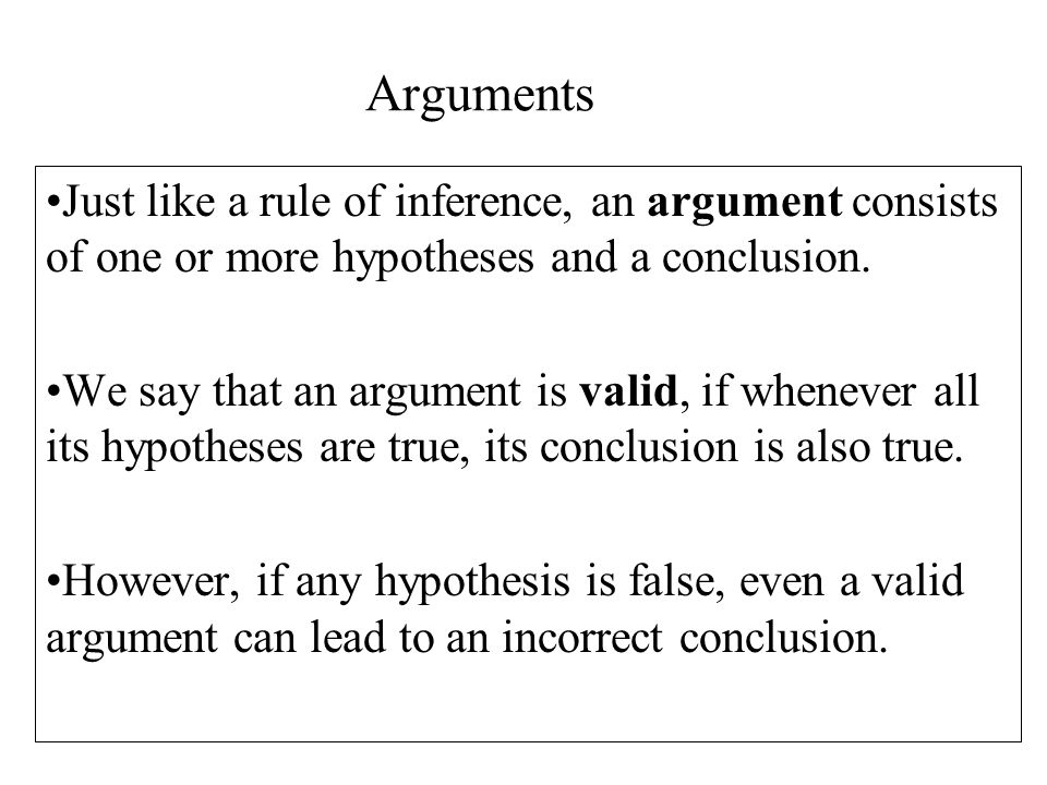 Arguments Just like a rule of inference, an argument consists of one or more hypotheses and a conclusion.