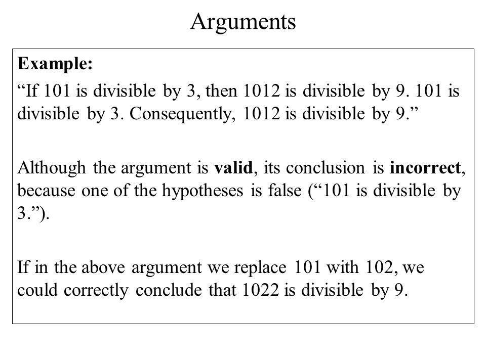 Arguments Example: If 101 is divisible by 3, then 1012 is divisible by 9. 101 is divisible by 3. Consequently, 1012 is divisible by 9.
