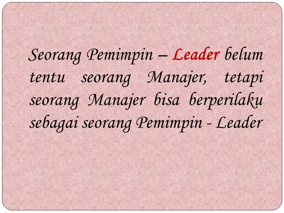 Seorang Pemimpin – Leader belum tentu seorang Manajer, tetapi seorang Manajer bisa berperilaku sebagai seorang Pemimpin - Leader