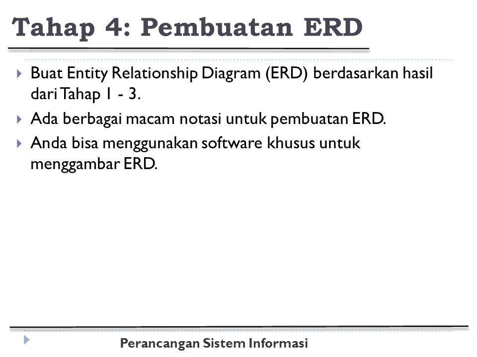 Tahap 4: Pembuatan ERD Buat Entity Relationship Diagram (ERD) berdasarkan hasil dari Tahap 1 - 3. Ada berbagai macam notasi untuk pembuatan ERD.