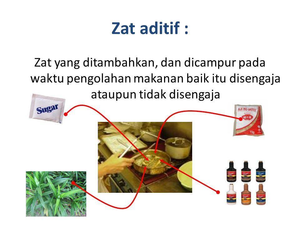 Zat aditif : Zat yang ditambahkan, dan dicampur pada waktu pengolahan makanan baik itu disengaja ataupun tidak disengaja.