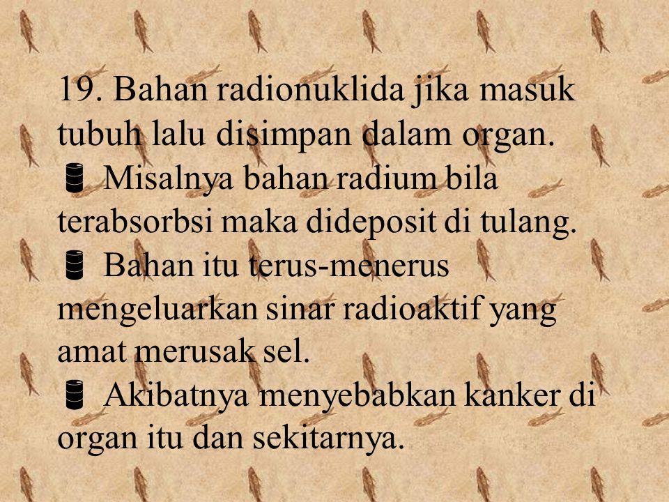19. Bahan radionuklida jika masuk tubuh lalu disimpan dalam organ