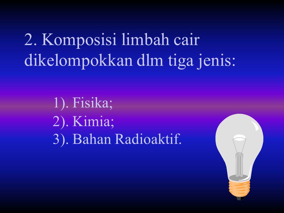 2. Komposisi limbah cair dikelompokkan dlm tiga jenis: 1). Fisika; 2). Kimia; 3). Bahan Radioaktif.