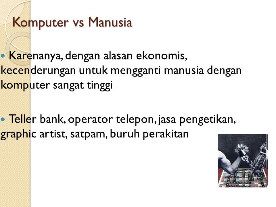 Komputer vs Manusia Karenanya, dengan alasan ekonomis, kecenderungan untuk mengganti manusia dengan komputer sangat tinggi.