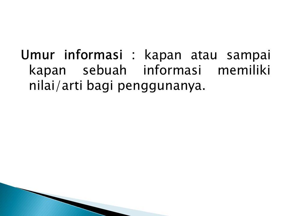 Umur informasi : kapan atau sampai kapan sebuah informasi memiliki nilai/arti bagi penggunanya.