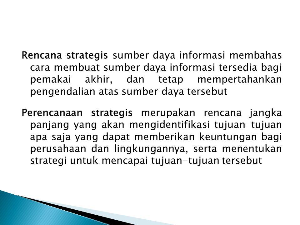 Rencana strategis sumber daya informasi membahas cara membuat sumber daya informasi tersedia bagi pemakai akhir, dan tetap mempertahankan pengendalian atas sumber daya tersebut Perencanaan strategis merupakan rencana jangka panjang yang akan mengidentifikasi tujuan-tujuan apa saja yang dapat memberikan keuntungan bagi perusahaan dan lingkungannya, serta menentukan strategi untuk mencapai tujuan-tujuan tersebut