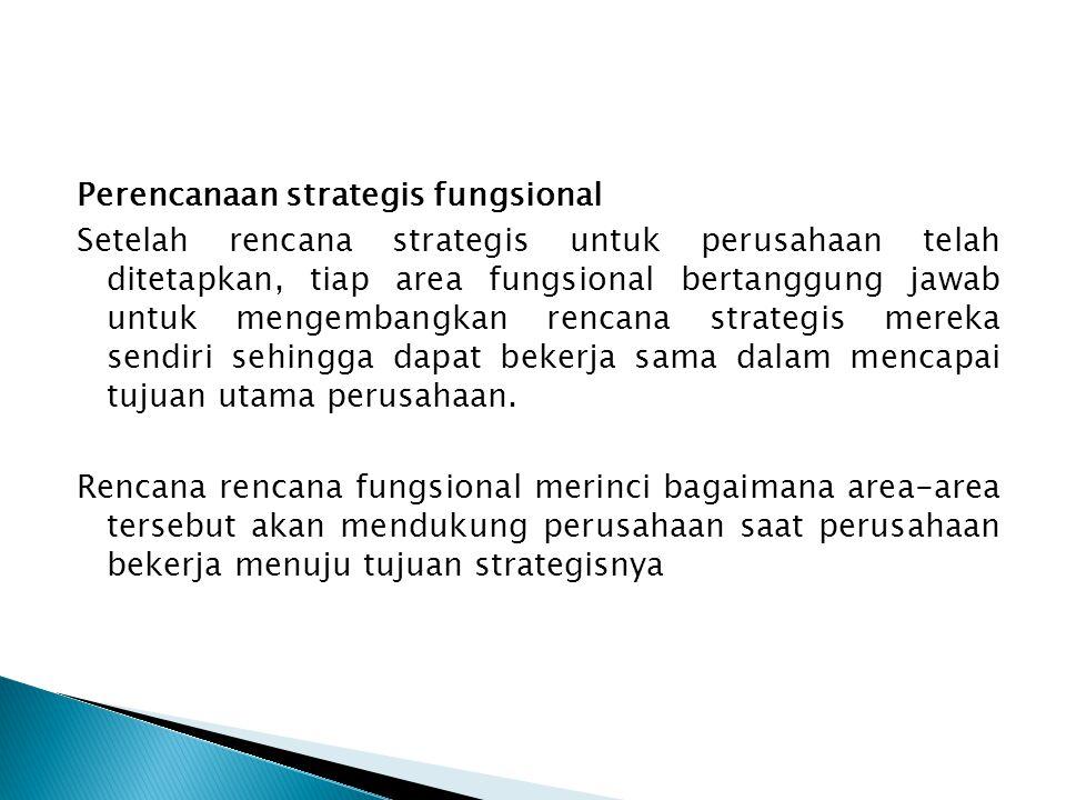 Perencanaan strategis fungsional Setelah rencana strategis untuk perusahaan telah ditetapkan, tiap area fungsional bertanggung jawab untuk mengembangkan rencana strategis mereka sendiri sehingga dapat bekerja sama dalam mencapai tujuan utama perusahaan.