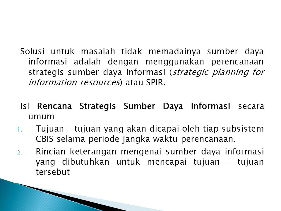 Solusi untuk masalah tidak memadainya sumber daya informasi adalah dengan menggunakan perencanaan strategis sumber daya informasi (strategic planning for information resources) atau SPIR.