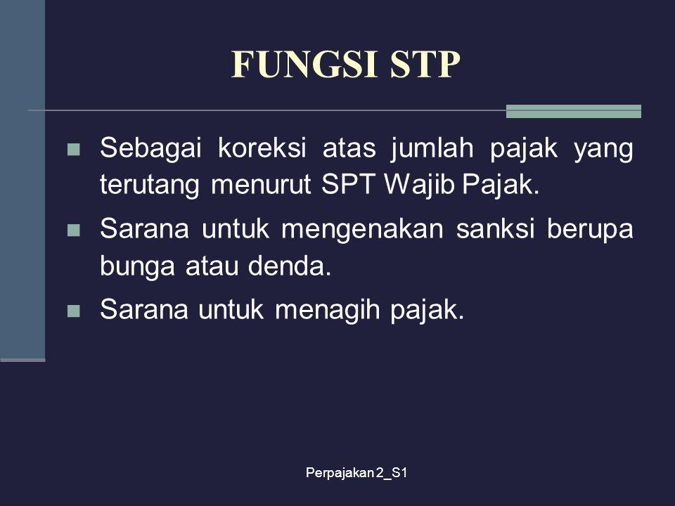 FUNGSI STP Sebagai koreksi atas jumlah pajak yang terutang menurut SPT Wajib Pajak. Sarana untuk mengenakan sanksi berupa bunga atau denda.