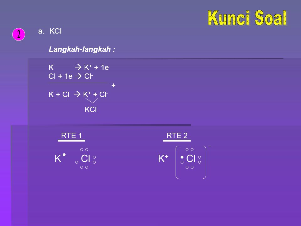 Kunci Soal 2 K Cl K+ Cl KCl Langkah-langkah : K  K+ + 1e