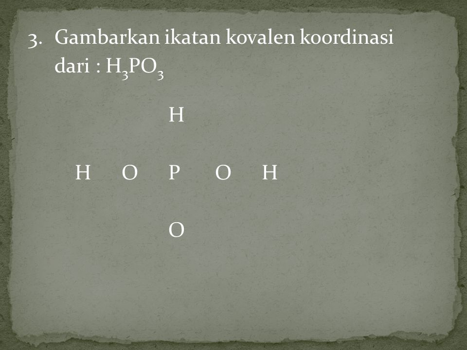 3. Gambarkan ikatan kovalen koordinasi dari : H3PO3 H H O P O H O