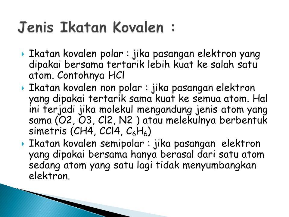 Jenis Ikatan Kovalen : Ikatan kovalen polar : jika pasangan elektron yang dipakai bersama tertarik lebih kuat ke salah satu atom. Contohnya HCl.