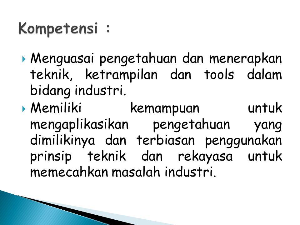 Kompetensi : Menguasai pengetahuan dan menerapkan teknik, ketrampilan dan tools dalam bidang industri.