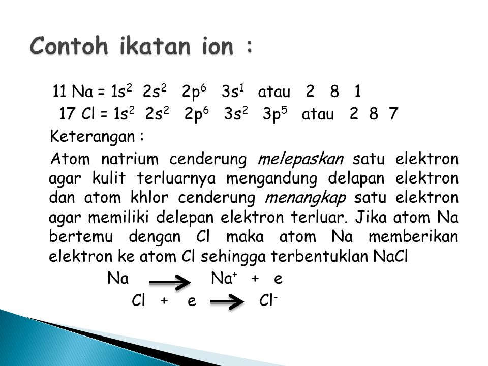 Contoh ikatan ion : 17 Cl = 1s2 2s2 2p6 3s2 3p5 atau 2 8 7