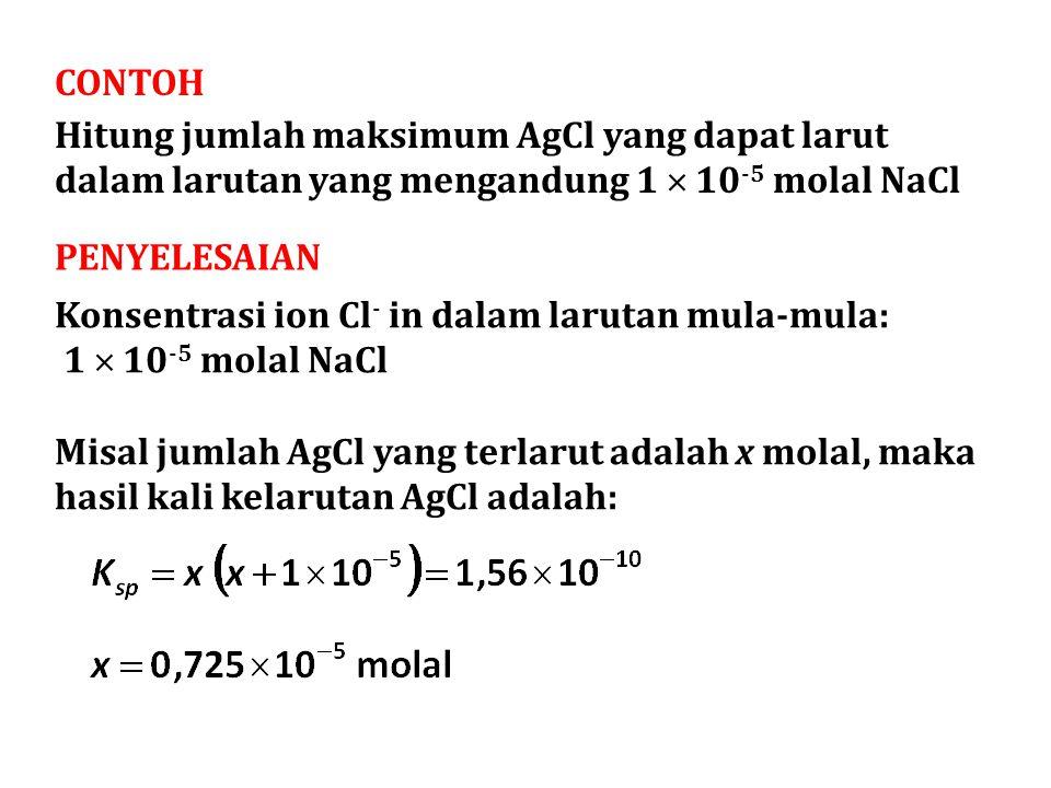 CONTOH Hitung jumlah maksimum AgCl yang dapat larut dalam larutan yang mengandung 1  10-5 molal NaCl.