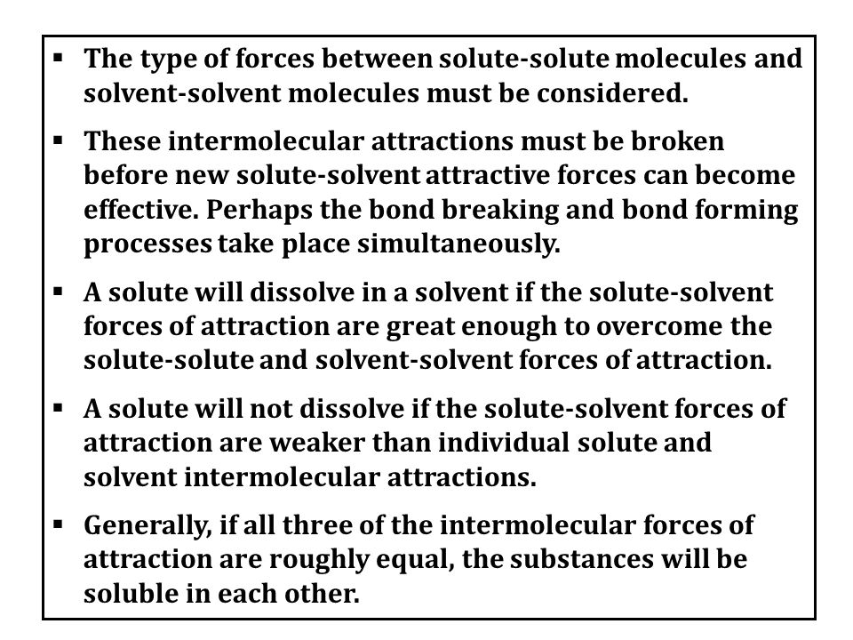 The type of forces between solute-solute molecules and solvent-solvent molecules must be considered.