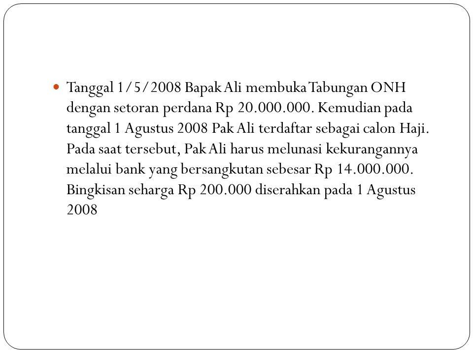 Tanggal 1/5/2008 Bapak Ali membuka Tabungan ONH dengan setoran perdana Rp 20.000.000.
