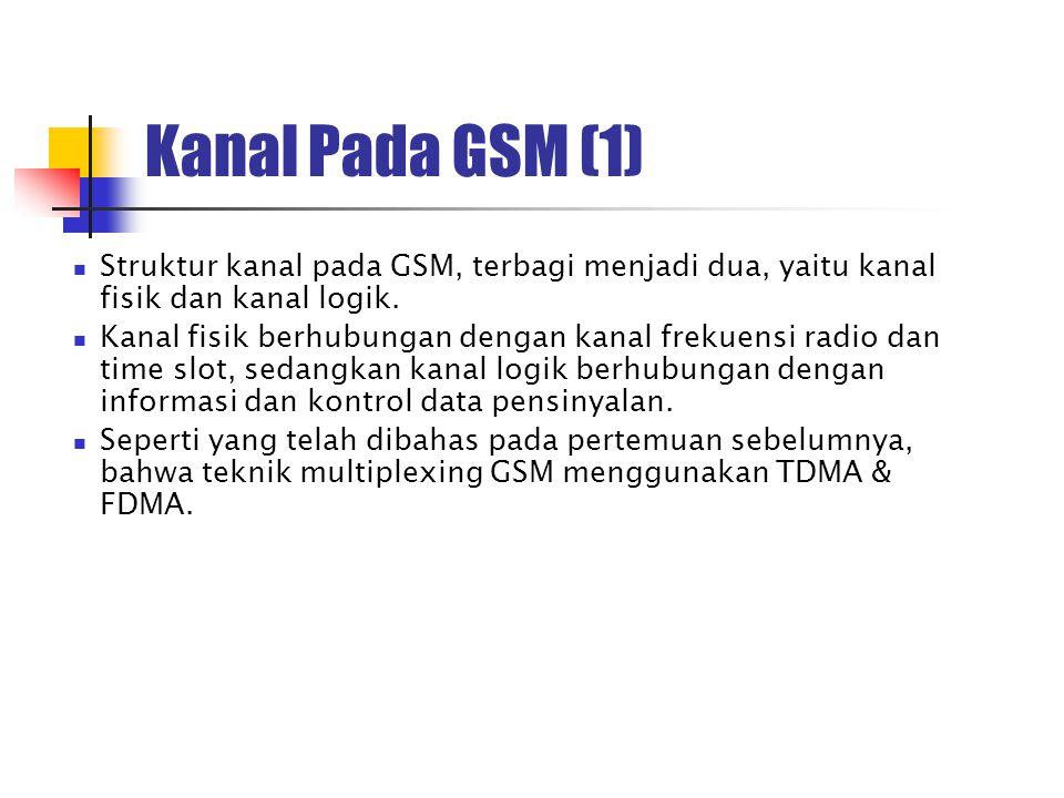 Kanal Pada GSM (1) Struktur kanal pada GSM, terbagi menjadi dua, yaitu kanal fisik dan kanal logik.