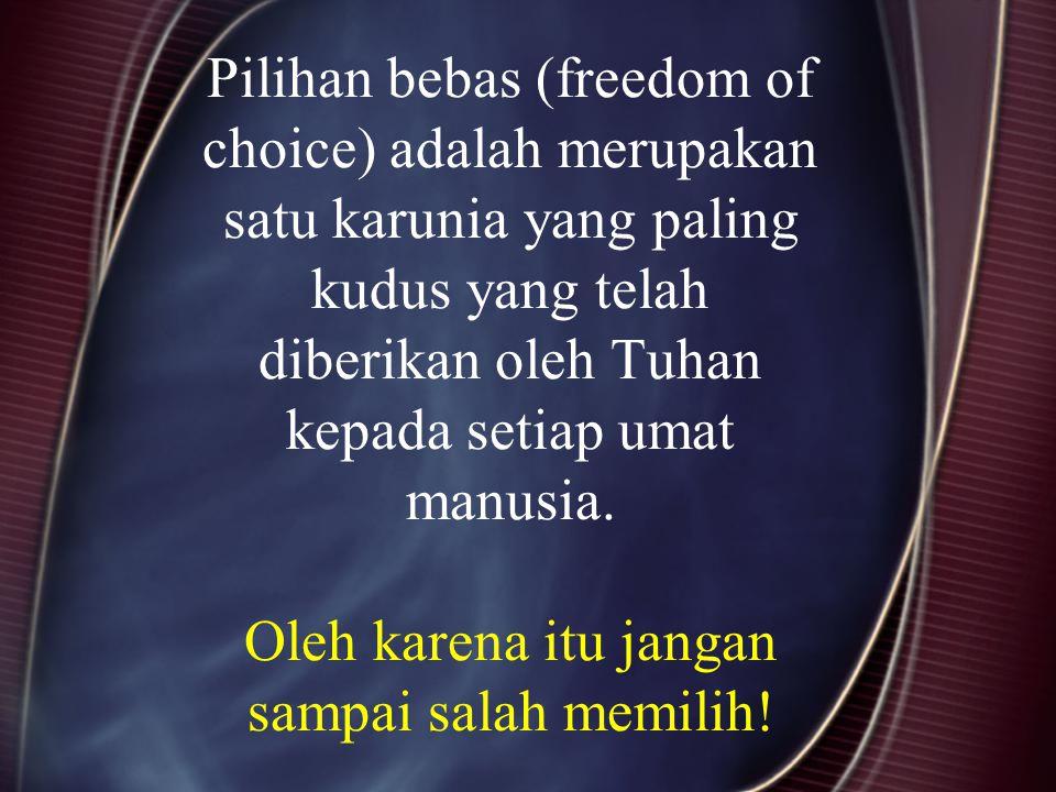 Pilihan bebas (freedom of choice) adalah merupakan satu karunia yang paling kudus yang telah diberikan oleh Tuhan kepada setiap umat manusia.