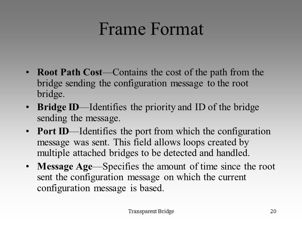 Frame Format Root Path Cost—Contains the cost of the path from the bridge sending the configuration message to the root bridge.