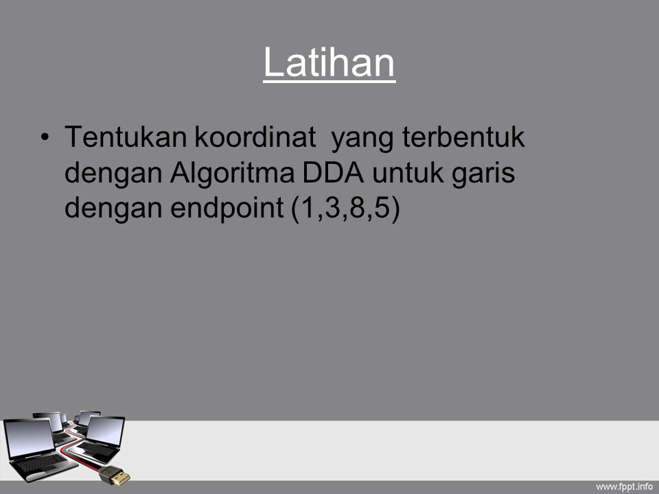 Latihan Tentukan koordinat yang terbentuk dengan Algoritma DDA untuk garis dengan endpoint (1,3,8,5)