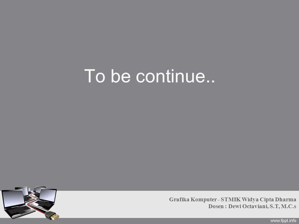 To be continue.. Grafika Komputer - STMIK Widya Cipta Dharma