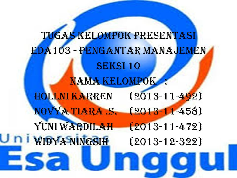 TUGAS KELOMPOK PRESENTASI EDA103 - PENGANTAR MANAJEMEN SEKSI 1O Nama Kelompok : Hollni karren (2013-11-492) Novya Tiara .S.