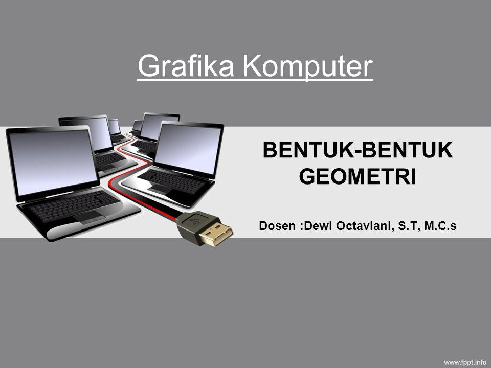 BENTUK-BENTUK GEOMETRI Dosen :Dewi Octaviani, S.T, M.C.s