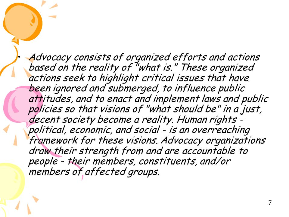 Advocacy consists of organized efforts and actions based on the reality of what is. These organized actions seek to highlight critical issues that have been ignored and submerged, to influence public attitudes, and to enact and implement laws and public policies so that visions of what should be in a just, decent society become a reality.